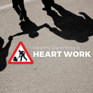 Healthy Parenting is Heart Work
